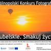 """VI Ogólnopolski Konkurs Fotograficzny """"Lubelskie. Smakuj życie"""""""